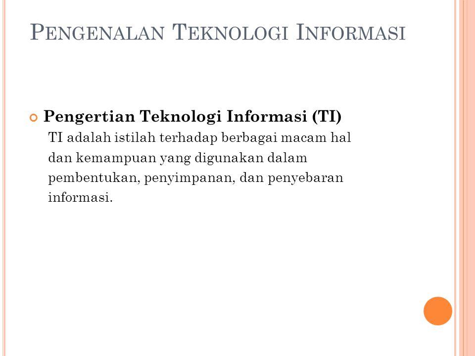 P ENGENALAN T EKNOLOGI I NFORMASI Pengertian Teknologi Informasi (TI) TI adalah istilah terhadap berbagai macam hal dan kemampuan yang digunakan dalam