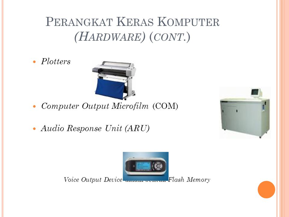 P ERANGKAT K ERAS K OMPUTER (H ARDWARE ) ( CONT. ) Plotters Computer Output Microfilm (COM) Audio Response Unit (ARU) Voice Output Device dalam bentuk