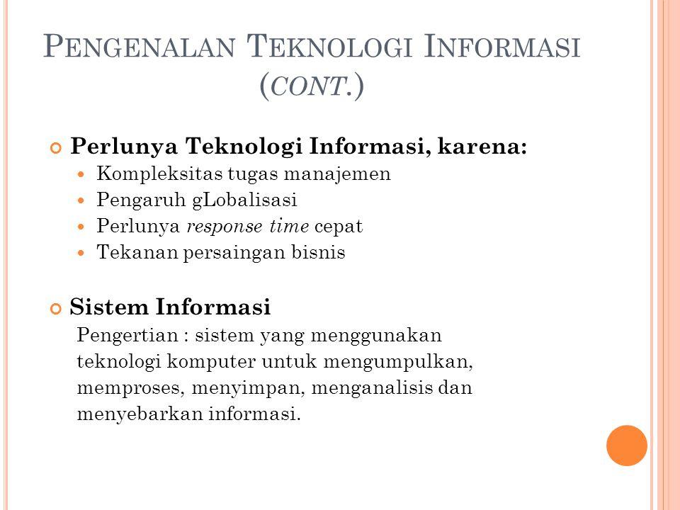P ENGENALAN T EKNOLOGI I NFORMASI ( CONT. ) Perlunya Teknologi Informasi, karena: Kompleksitas tugas manajemen Pengaruh gLobalisasi Perlunya response