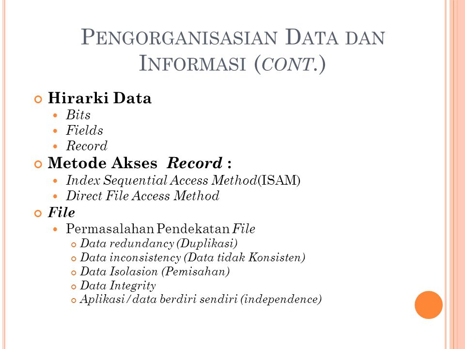 P ENGORGANISASIAN D ATA DAN I NFORMASI ( CONT. ) Hirarki Data Bits Fields Record Metode Akses Record : Index Sequential Access Method (ISAM) Direct Fi