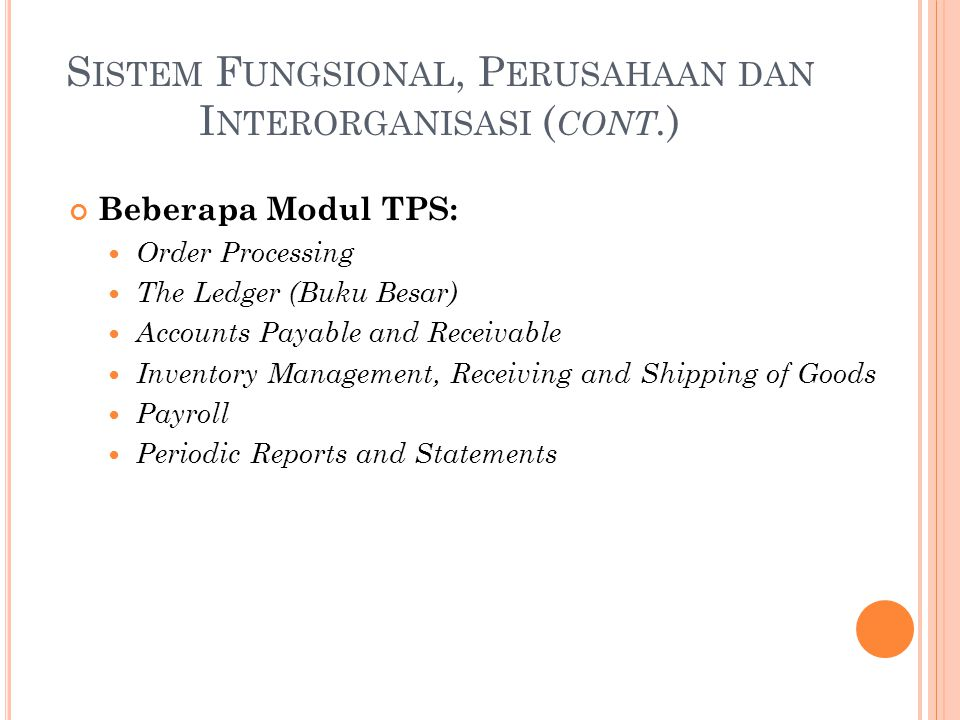 S ISTEM F UNGSIONAL, P ERUSAHAAN DAN I NTERORGANISASI ( CONT. ) Beberapa Modul TPS: Order Processing The Ledger (Buku Besar) Accounts Payable and Rece