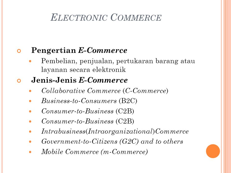E LECTRONIC C OMMERCE Pengertian E-Commerce Pembelian, penjualan, pertukaran barang atau layanan secara elektronik Jenis-Jenis E-Commerce Collaborative Commerce ( C-Commerce ) Business-to-Consumers (B2C) Consumer-to-Business (C2B) Intrabusiness ( Intraorganizational ) Commerce Government-to-Citizens (G2C) and to others Mobile Commerce (m-Commerce)