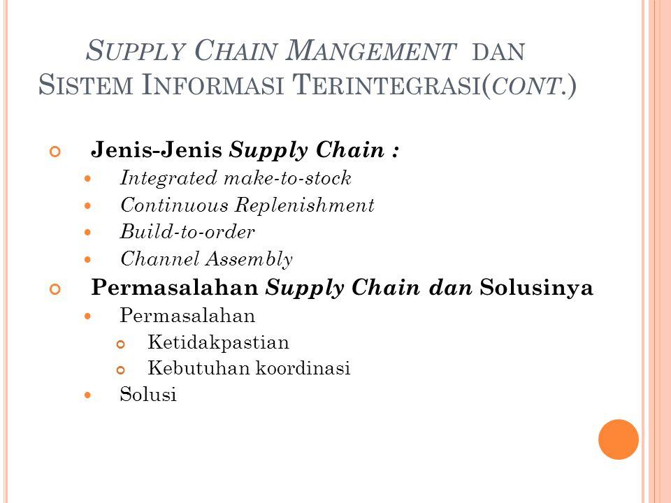 S UPPLY C HAIN M ANGEMENT DAN S ISTEM I NFORMASI T ERINTEGRASI ( CONT. ) Jenis-Jenis Supply Chain : Integrated make-to-stock Continuous Replenishment