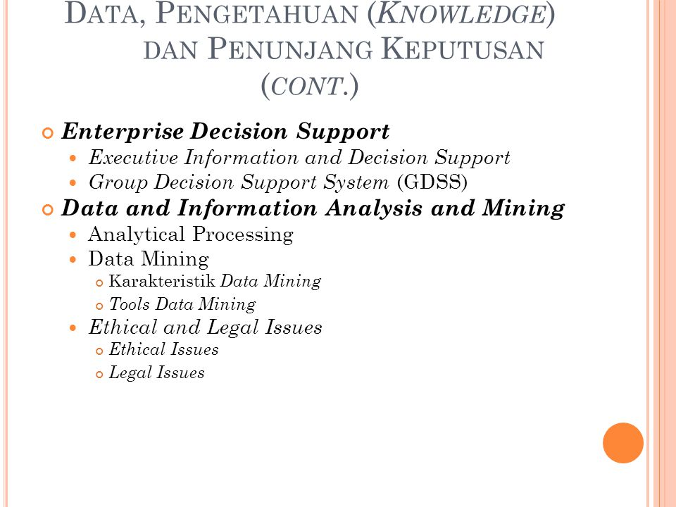 D ATA, P ENGETAHUAN ( K NOWLEDGE ) DAN P ENUNJANG K EPUTUSAN ( CONT.) Enterprise Decision Support Executive Information and Decision Support Group Decision Support System (GDSS) Data and Information Analysis and Mining Analytical Processing Data Mining Karakteristik Data Mining Tools Data Mining Ethical and Legal Issues Ethical Issues Legal Issues