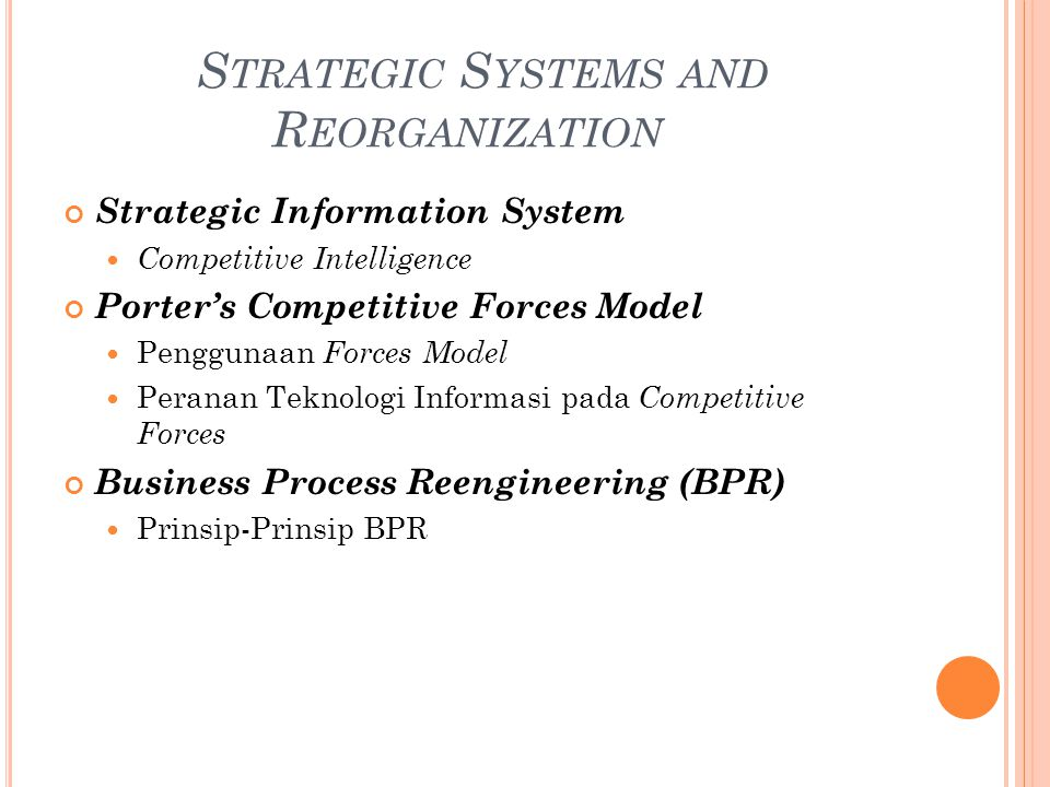 S TRATEGIC S YSTEMS AND R EORGANIZATION Strategic Information System Competitive Intelligence Porter's Competitive Forces Model Penggunaan Forces Model Peranan Teknologi Informasi pada Competitive Forces Business Process Reengineering (BPR) Prinsip-Prinsip BPR
