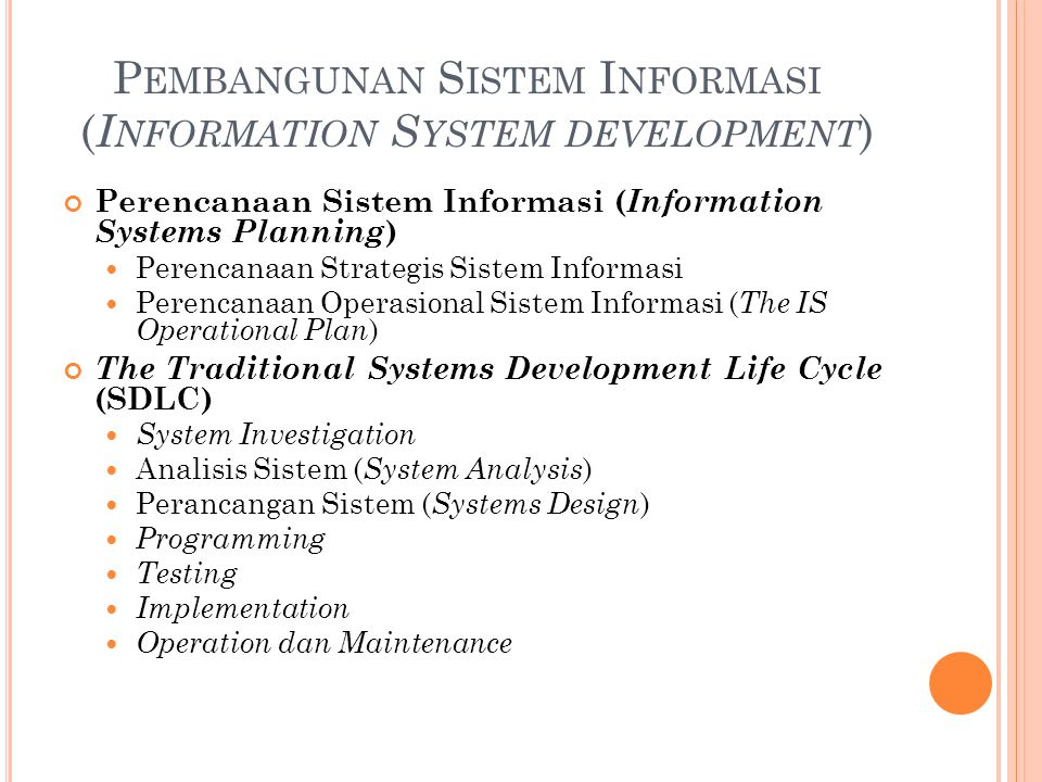 P EMBANGUNAN S ISTEM I NFORMASI ( I NFORMATION S YSTEM DEVELOPMENT ) Perencanaan Sistem Informasi ( Information Systems Planning ) Perencanaan Strategis Sistem Informasi Perencanaan Operasional Sistem Informasi ( The IS Operational Plan ) The Traditional Systems Development Life Cycle (SDLC) System Investigation Analisis Sistem ( System Analysis ) Perancangan Sistem ( Systems Design ) Programming Testing Implementation Operation dan Maintenance