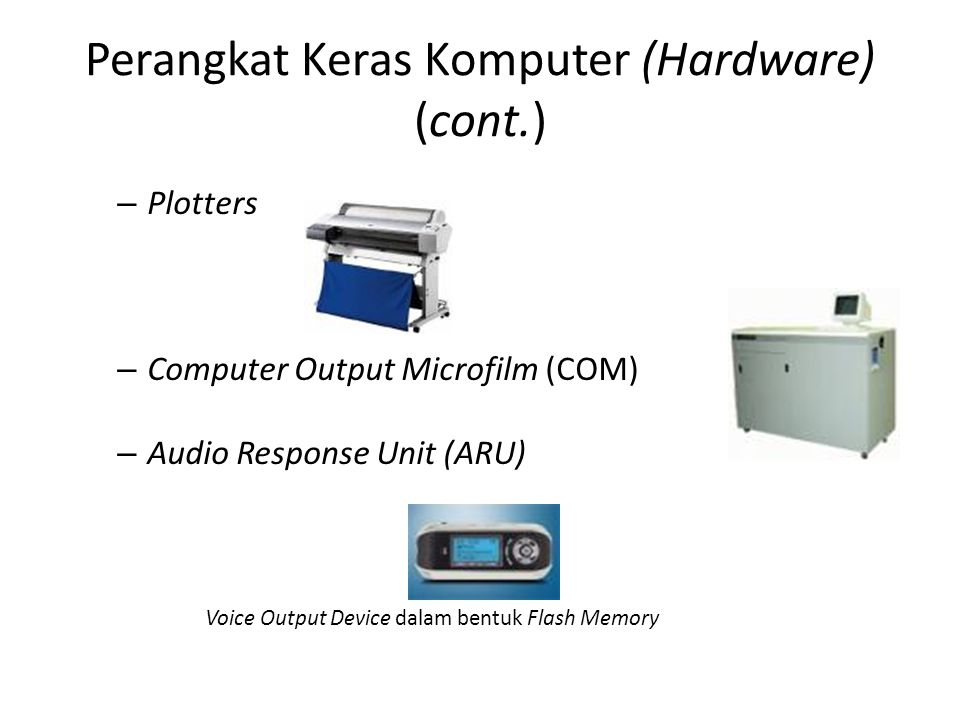 Perangkat Keras Komputer (Hardware) (cont.) – Plotters – Computer Output Microfilm (COM) – Audio Response Unit (ARU) Voice Output Device dalam bentuk Flash Memory