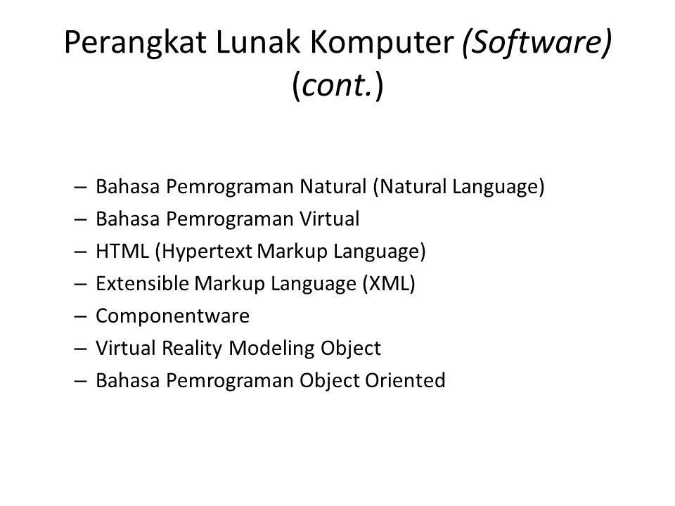 Perangkat Lunak Komputer (Software) (cont.) – Bahasa Pemrograman Natural (Natural Language) – Bahasa Pemrograman Virtual – HTML (Hypertext Markup Language) – Extensible Markup Language (XML) – Componentware – Virtual Reality Modeling Object – Bahasa Pemrograman Object Oriented