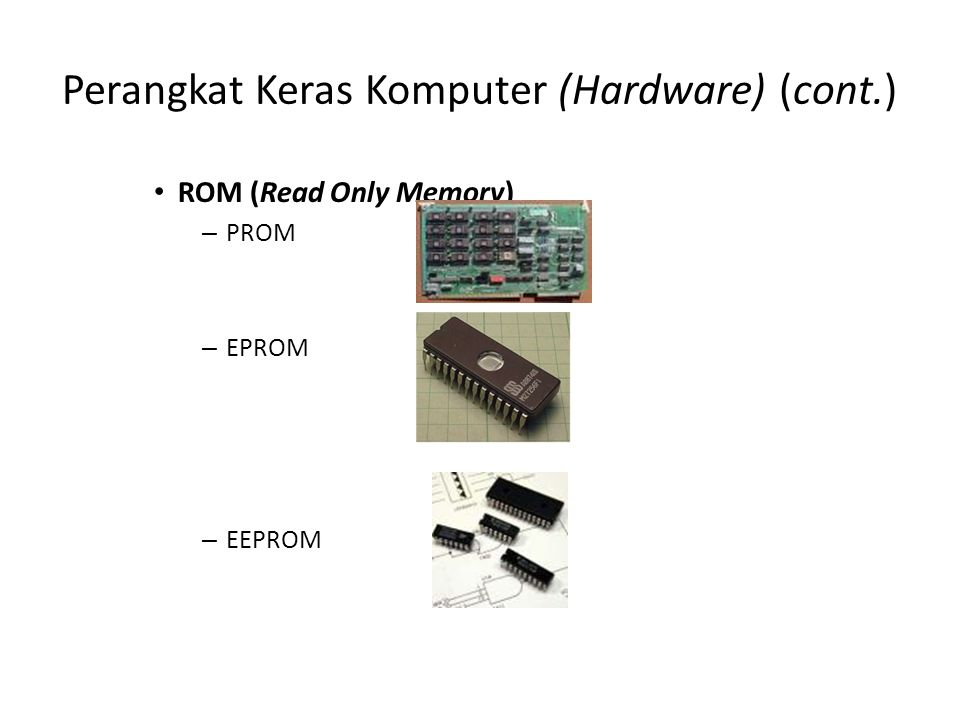 Perangkat Keras Komputer (Hardware) (cont.) ROM (Read Only Memory) – PROM – EPROM – EEPROM