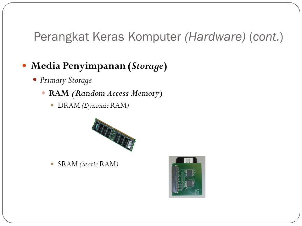 Perangkat Keras Komputer (Hardware) (cont.) Media Penyimpanan (Storage) Primary Storage RAM (Random Access Memory) DRAM (Dynamic RAM) SRAM (Static RAM