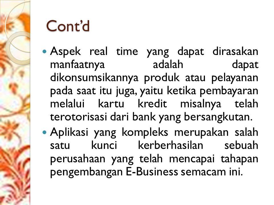 Cont'd Aspek real time yang dapat dirasakan manfaatnya adalah dapat dikonsumsikannya produk atau pelayanan pada saat itu juga, yaitu ketika pembayaran melalui kartu kredit misalnya telah terotorisasi dari bank yang bersangkutan.