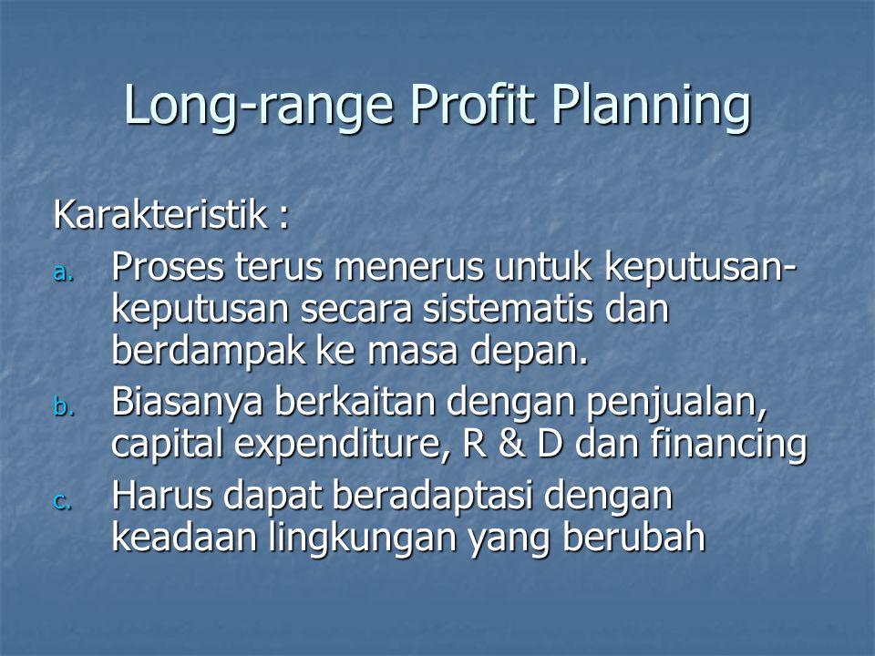 Long-range Profit Planning Karakteristik : a. Proses terus menerus untuk keputusan- keputusan secara sistematis dan berdampak ke masa depan. b. Biasan