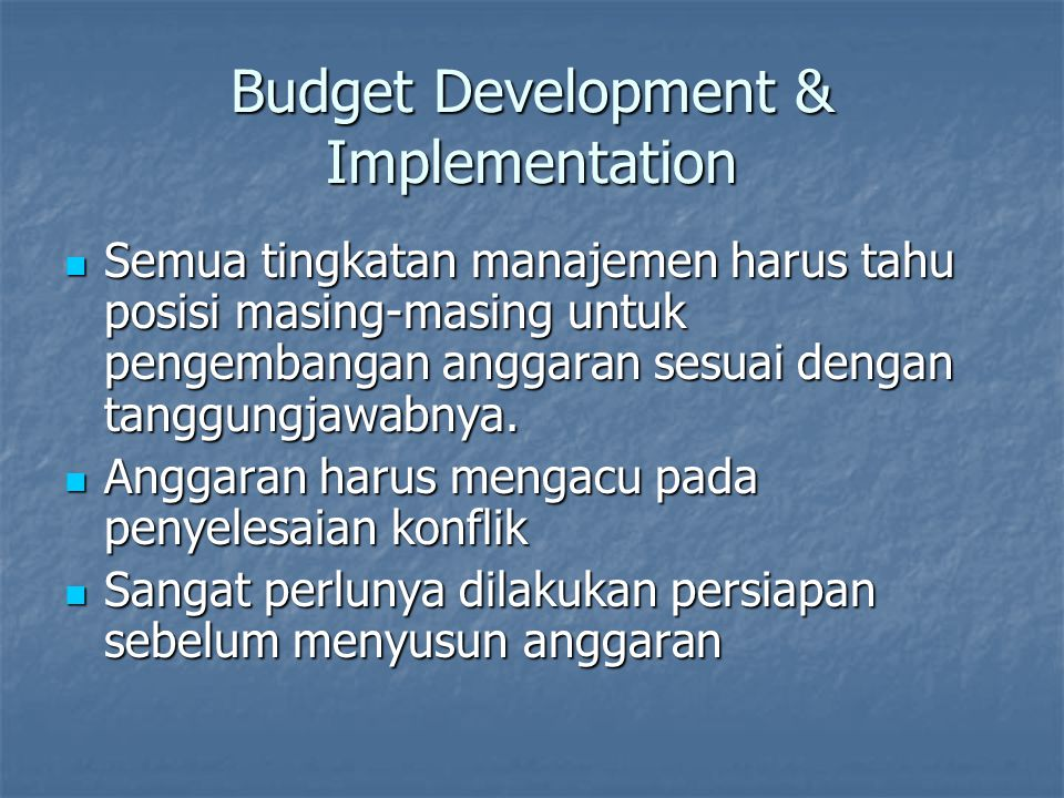 Budget Development & Implementation Semua tingkatan manajemen harus tahu posisi masing-masing untuk pengembangan anggaran sesuai dengan tanggungjawabn