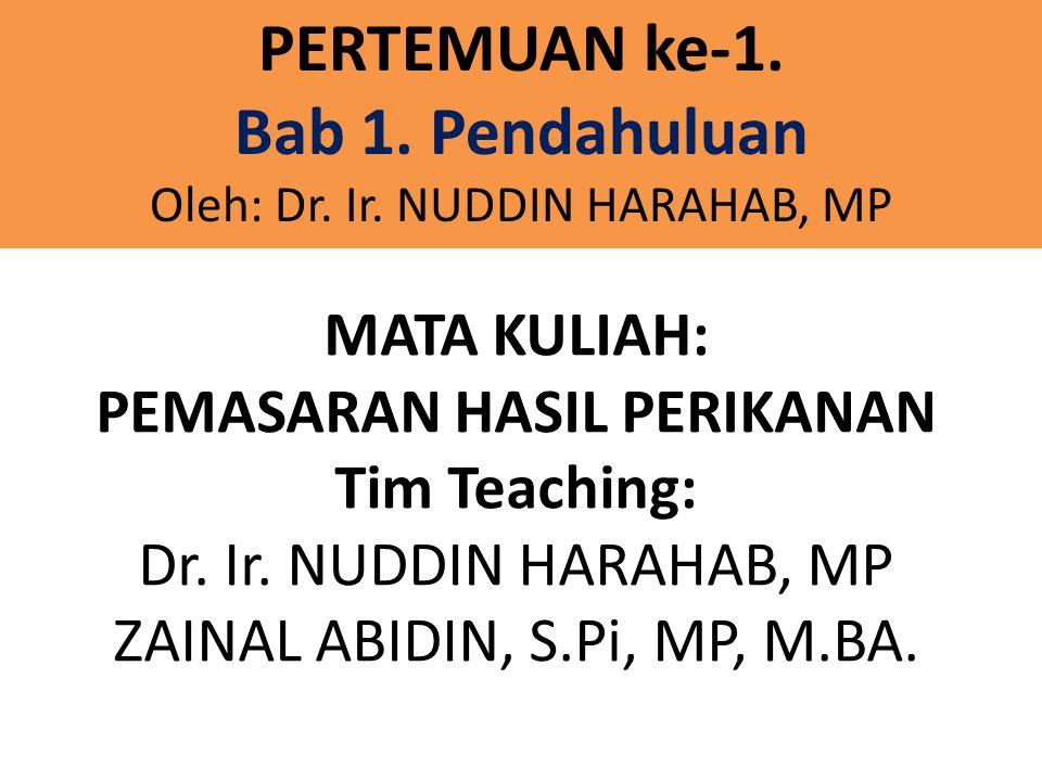 MATA KULIAH: PEMASARAN HASIL PERIKANAN Tim Teaching: Dr. Ir. NUDDIN HARAHAB, MP ZAINAL ABIDIN, S.Pi, MP, M.BA. PERTEMUAN ke-1. Bab 1. Pendahuluan Oleh