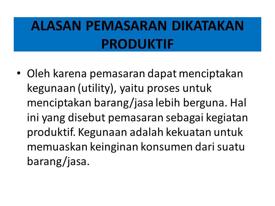 ALASAN PEMASARAN DIKATAKAN PRODUKTIF Oleh karena pemasaran dapat menciptakan kegunaan (utility), yaitu proses untuk menciptakan barang/jasa lebih berguna.