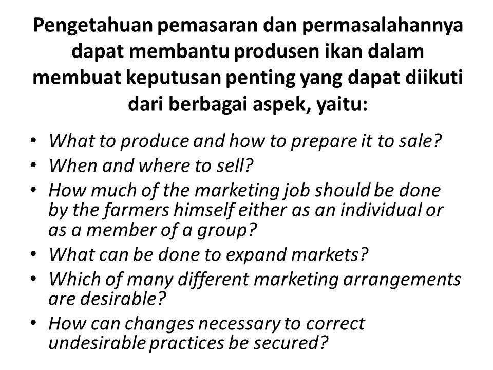 Pengetahuan pemasaran dan permasalahannya dapat membantu produsen ikan dalam membuat keputusan penting yang dapat diikuti dari berbagai aspek, yaitu: What to produce and how to prepare it to sale.
