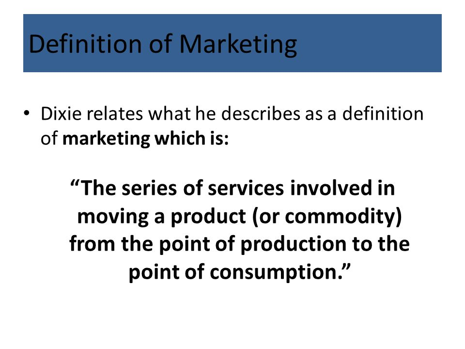"Definition of Marketing Dixie relates what he describes as a definition of marketing which is: ""The series of services involved in moving a product (o"