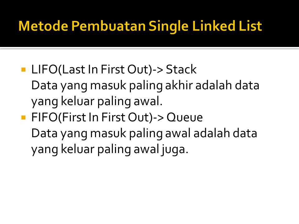  LIFO(Last In First Out)-> Stack Data yang masuk paling akhir adalah data yang keluar paling awal.  FIFO(First In First Out)-> Queue Data yang masuk