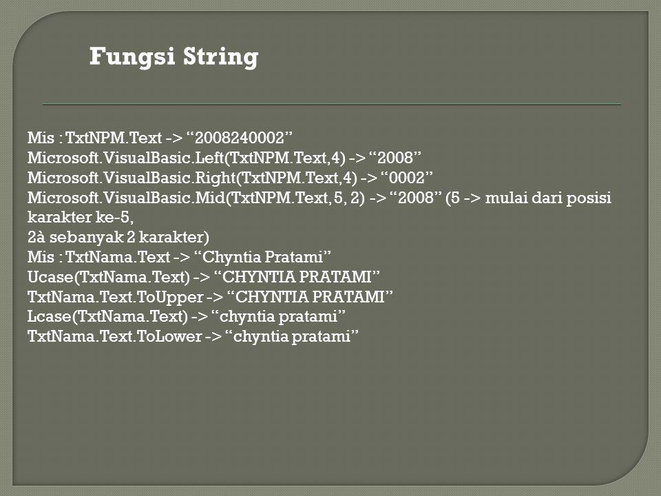 Fungsi String Mis : TxtNPM.Text -> 2008240002 Microsoft.VisualBasic.Left(TxtNPM.Text,4) -> 2008 Microsoft.VisualBasic.Right(TxtNPM.Text,4) -> 0002 Microsoft.VisualBasic.Mid(TxtNPM.Text, 5, 2) -> 2008 (5 -> mulai dari posisi karakter ke-5, 2à sebanyak 2 karakter) Mis : TxtNama.Text -> Chyntia Pratami Ucase(TxtNama.Text) -> CHYNTIA PRATAMI TxtNama.Text.ToUpper -> CHYNTIA PRATAMI Lcase(TxtNama.Text) -> chyntia pratami TxtNama.Text.ToLower -> chyntia pratami