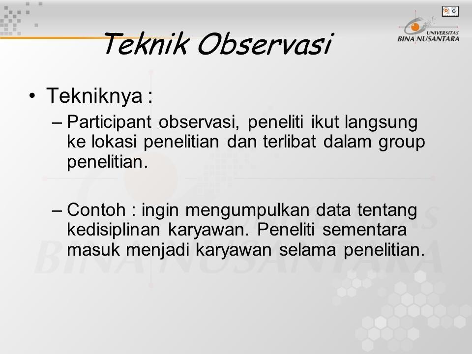 Teknik Observasi Tekniknya : –Participant observasi, peneliti ikut langsung ke lokasi penelitian dan terlibat dalam group penelitian. –Contoh : ingin