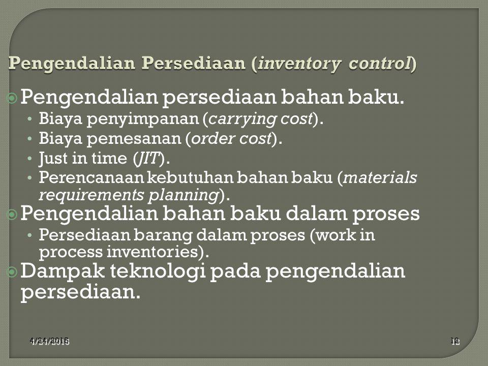 4/24/2015 12 Pengendalian Persediaan (inventory control)  Pengendalian persediaan bahan baku. Biaya penyimpanan (carrying cost). Biaya pemesanan (ord