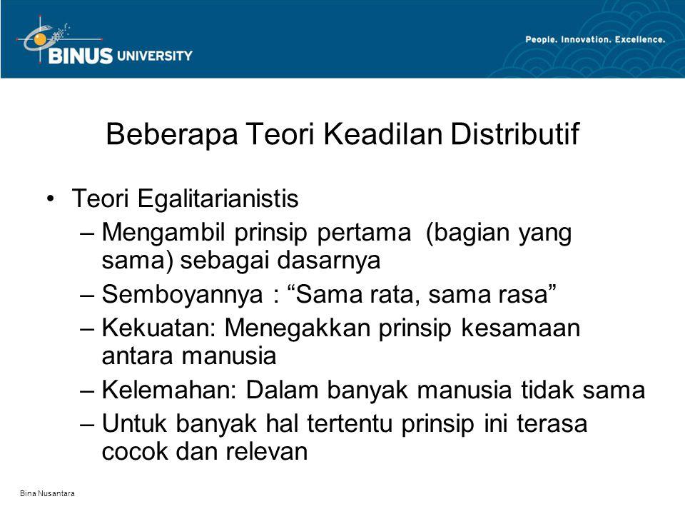 Bina Nusantara Beberapa Teori Keadilan Distributif Teori Egalitarianistis –Mengambil prinsip pertama (bagian yang sama) sebagai dasarnya –Semboyannya