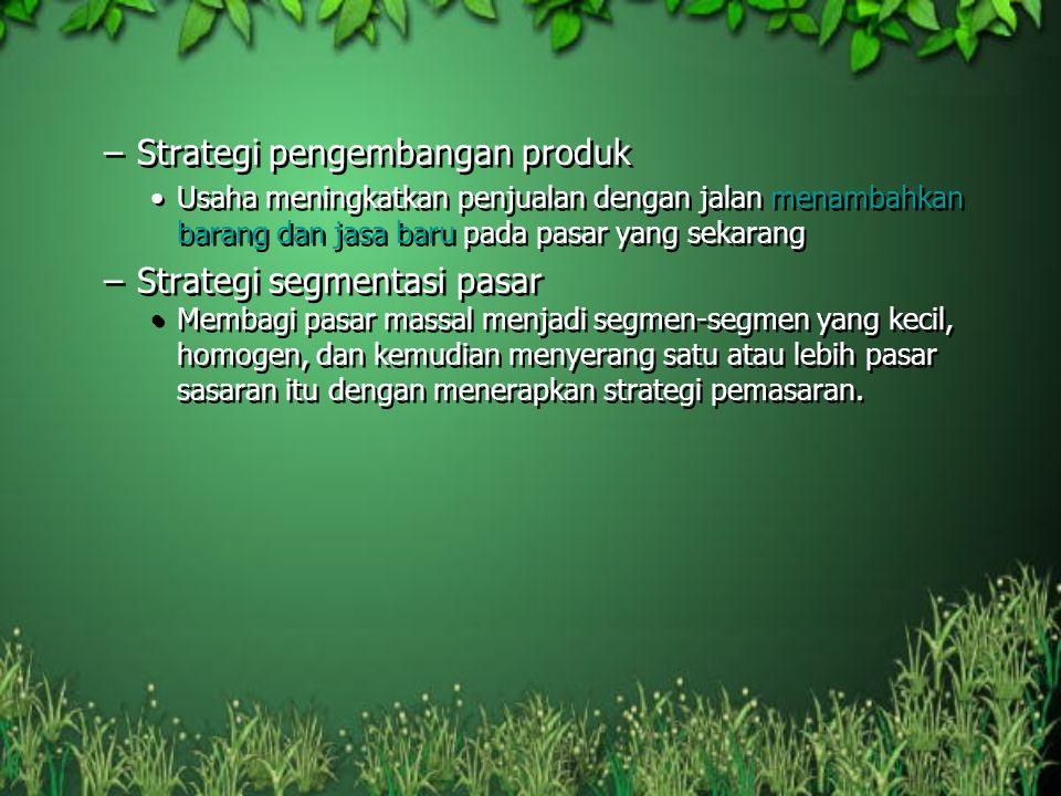 –Strategi pengembangan produk Usaha meningkatkan penjualan dengan jalan menambahkan barang dan jasa baru pada pasar yang sekarang –Strategi segmentasi
