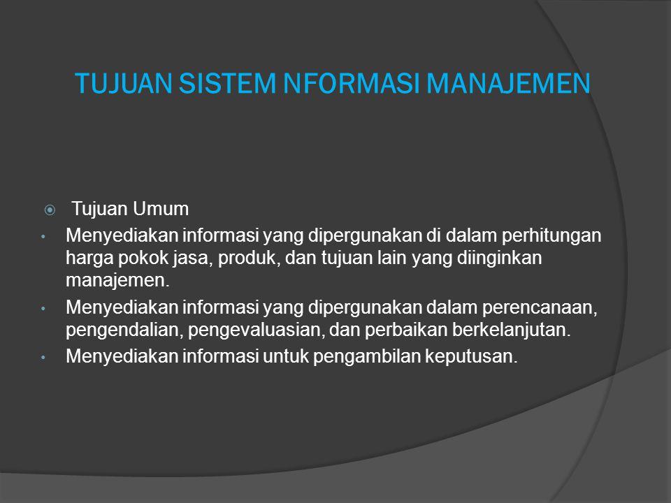 TUJUAN SISTEM NFORMASI MANAJEMEN  Tujuan Umum Menyediakan informasi yang dipergunakan di dalam perhitungan harga pokok jasa, produk, dan tujuan lain