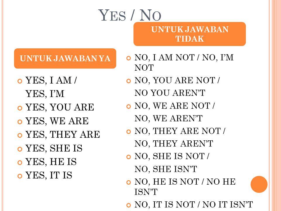 Y ES / N O YES, I AM / YES, I'M YES, YOU ARE YES, WE ARE YES, THEY ARE YES, SHE IS YES, HE IS YES, IT IS NO, I AM NOT / NO, I'M NOT NO, YOU ARE NOT / NO YOU AREN'T NO, WE ARE NOT / NO, WE AREN'T NO, THEY ARE NOT / NO, THEY AREN'T NO, SHE IS NOT / NO, SHE ISN'T NO, HE IS NOT / NO HE ISN'T NO, IT IS NOT / NO IT ISN'T UNTUK JAWABAN YA UNTUK JAWABAN TIDAK
