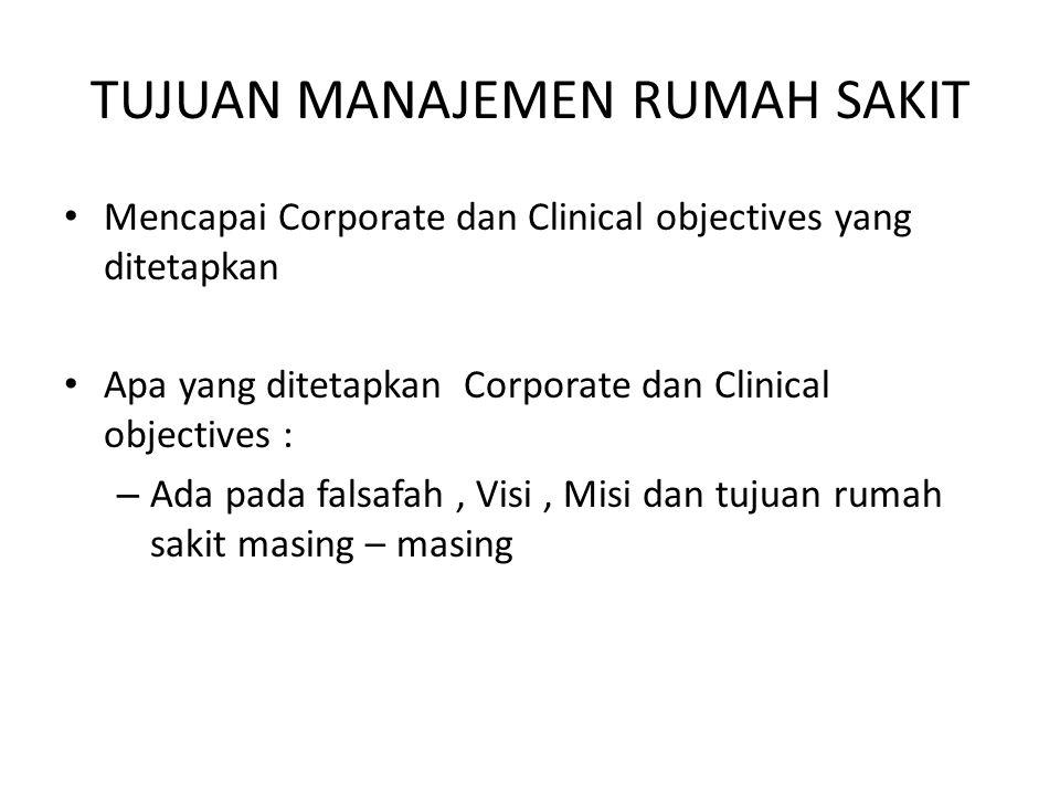 TUJUAN MANAJEMEN RUMAH SAKIT Mencapai Corporate dan Clinical objectives yang ditetapkan Apa yang ditetapkan Corporate dan Clinical objectives : – Ada