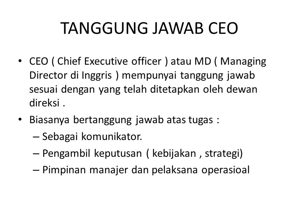 TANGGUNG JAWAB CEO CEO ( Chief Executive officer ) atau MD ( Managing Director di Inggris ) mempunyai tanggung jawab sesuai dengan yang telah ditetapk