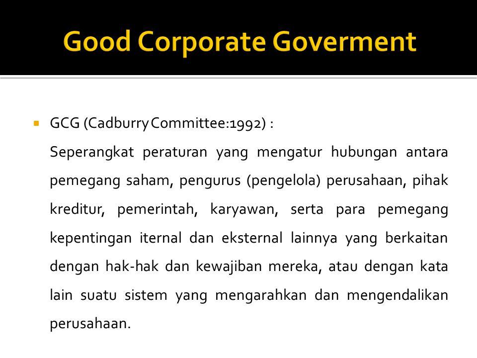  GCG (Cadburry Committee:1992) : Seperangkat peraturan yang mengatur hubungan antara pemegang saham, pengurus (pengelola) perusahaan, pihak kreditur, pemerintah, karyawan, serta para pemegang kepentingan iternal dan eksternal lainnya yang berkaitan dengan hak-hak dan kewajiban mereka, atau dengan kata lain suatu sistem yang mengarahkan dan mengendalikan perusahaan.
