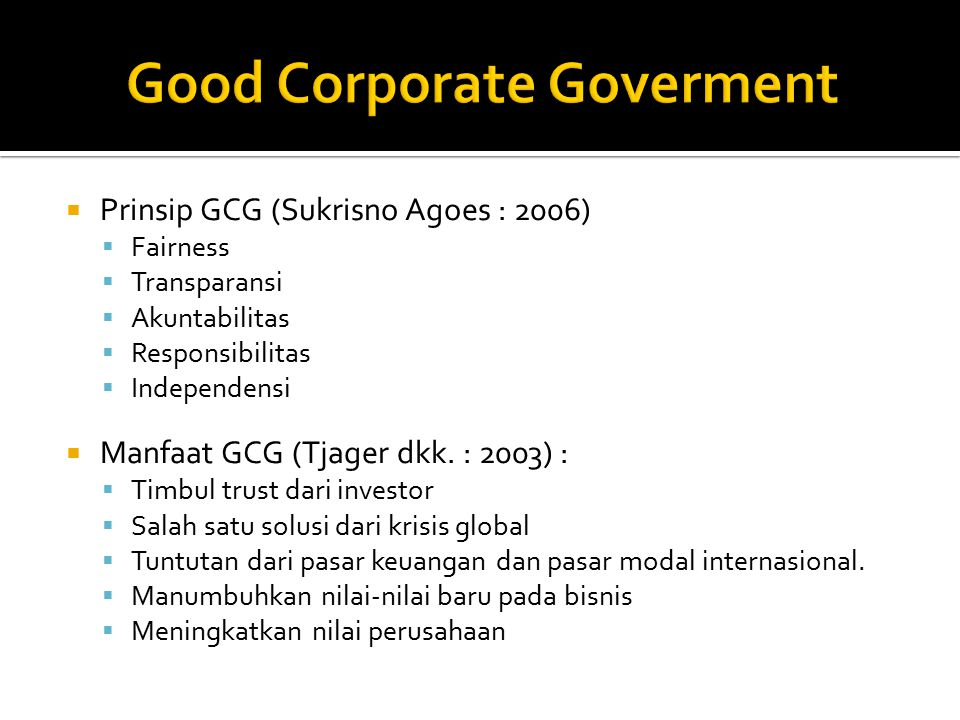  Prinsip GCG (Sukrisno Agoes : 2006)  Fairness  Transparansi  Akuntabilitas  Responsibilitas  Independensi  Manfaat GCG (Tjager dkk.