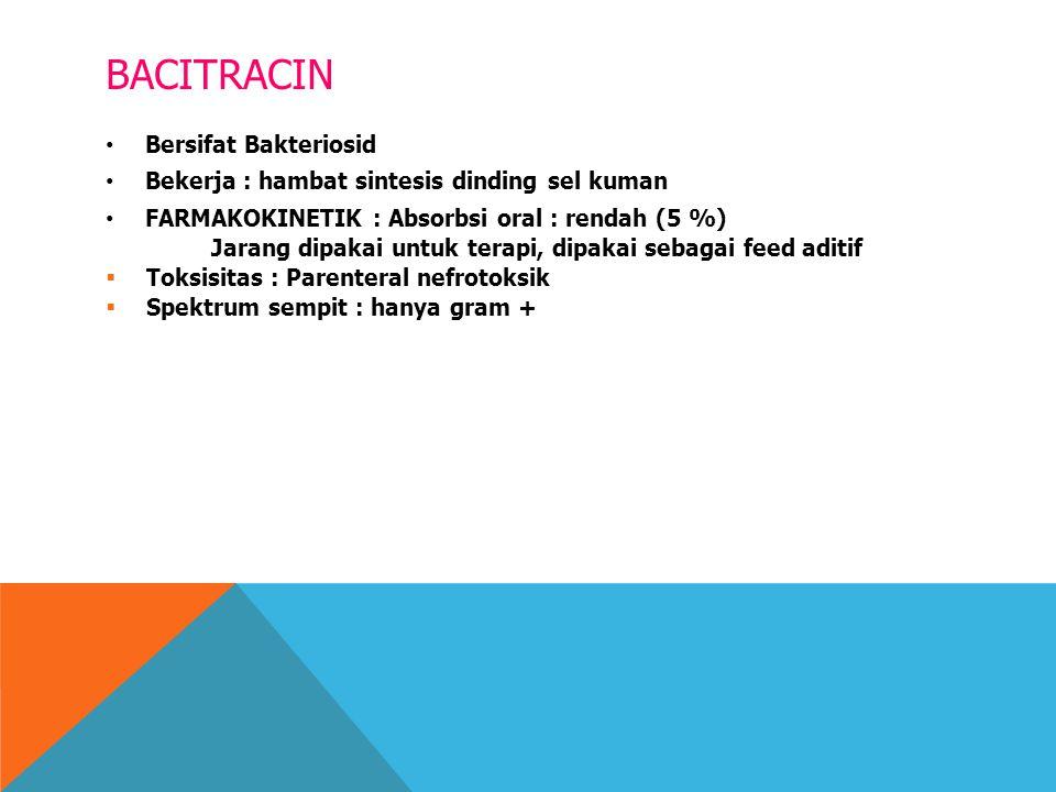 BACITRACIN Bersifat Bakteriosid Bekerja : hambat sintesis dinding sel kuman FARMAKOKINETIK : Absorbsi oral : rendah (5 %) Jarang dipakai untuk terapi,