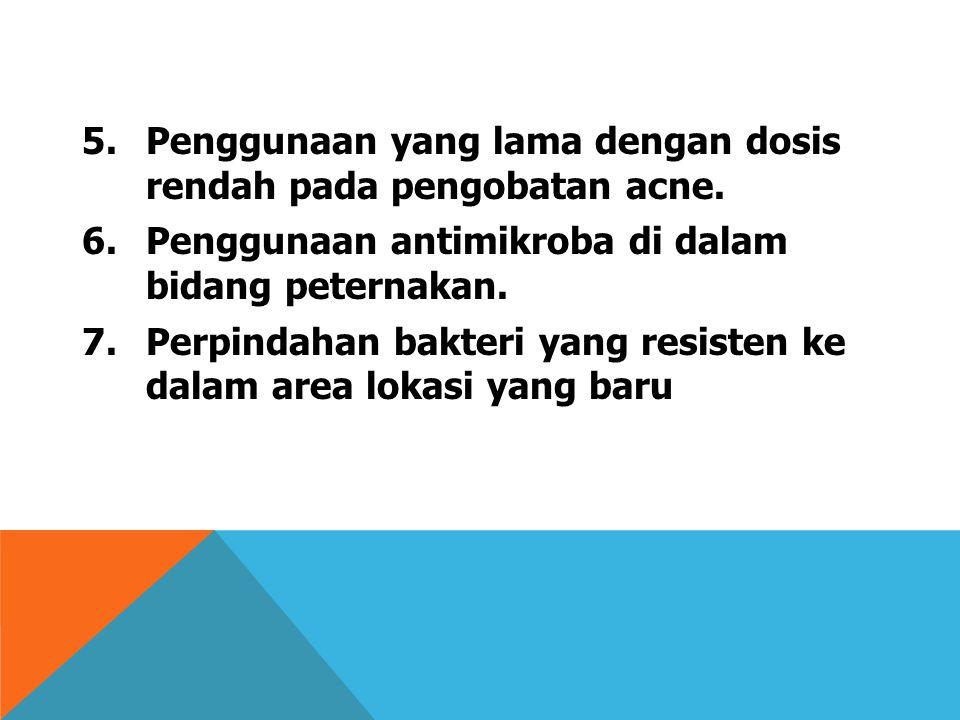 5.Penggunaan yang lama dengan dosis rendah pada pengobatan acne. 6.Penggunaan antimikroba di dalam bidang peternakan. 7.Perpindahan bakteri yang resis