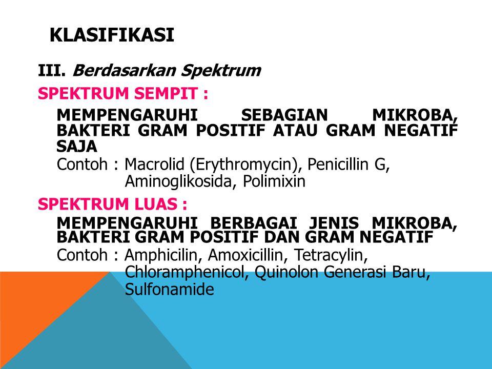 KLASIFIKASI III. Berdasarkan Spektrum SPEKTRUM SEMPIT : MEMPENGARUHI SEBAGIAN MIKROBA, BAKTERI GRAM POSITIF ATAU GRAM NEGATIF SAJA Contoh : Macrolid (