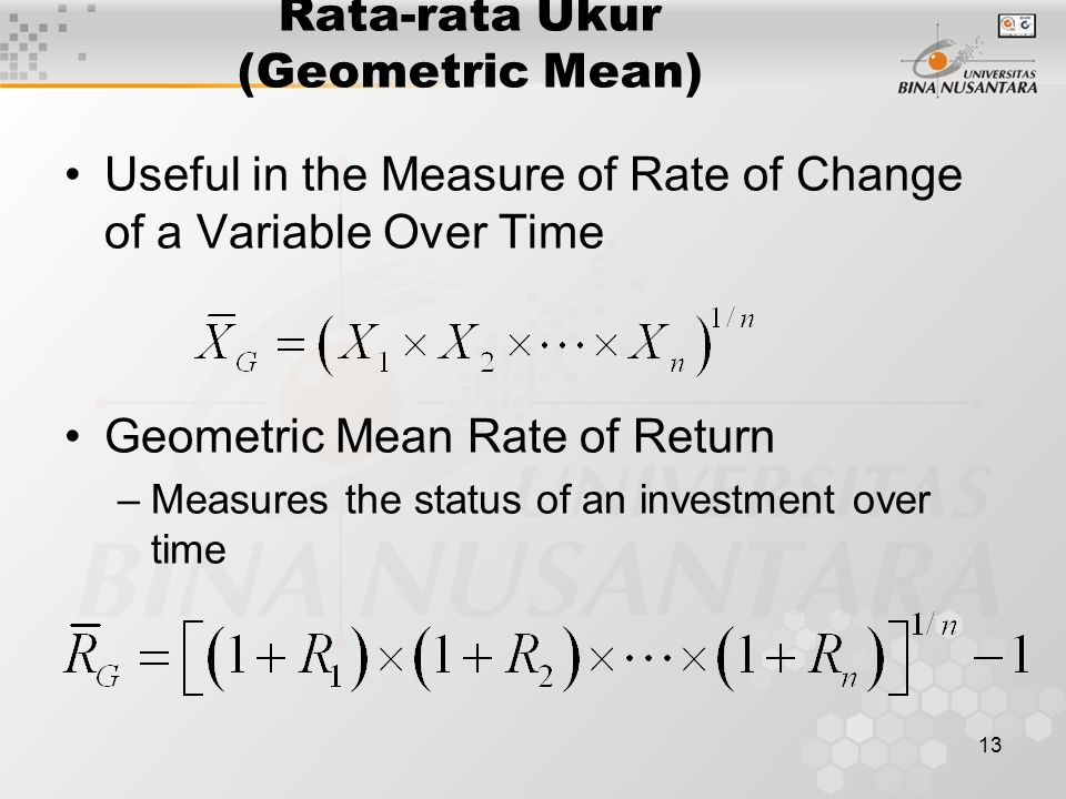 13 Rata-rata Ukur (Geometric Mean) Useful in the Measure of Rate of Change of a Variable Over Time Geometric Mean Rate of Return –Measures the status