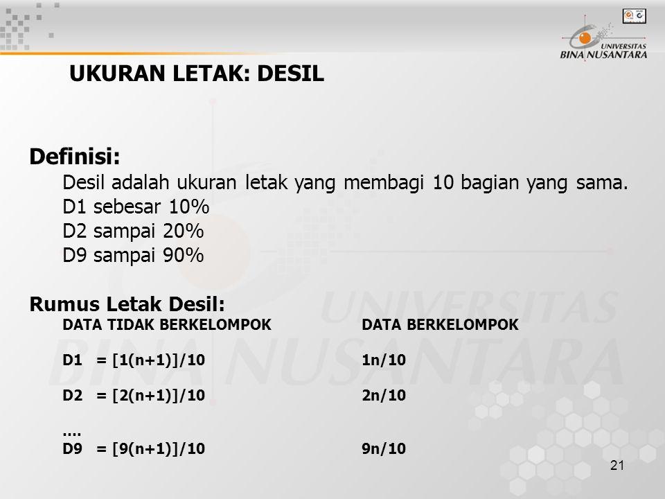 21 UKURAN LETAK: DESIL Definisi: Desil adalah ukuran letak yang membagi 10 bagian yang sama. D1 sebesar 10% D2 sampai 20% D9 sampai 90% Rumus Letak De