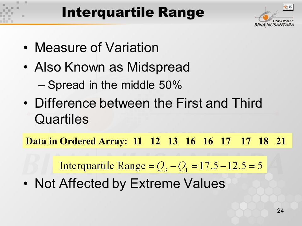24 Measure of Variation Also Known as Midspread –Spread in the middle 50% Difference between the First and Third Quartiles Not Affected by Extreme Values Interquartile Range Data in Ordered Array: 11 12 13 16 16 17 17 18 21