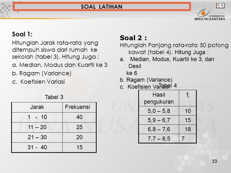 33 SOAL LATIHAN Soal 1: Hitunglah Jarak rata-rata yang ditempuh siswa dari rumah ke sekolah (tabel 3). Hitung Juga : a. Median, Modus dan Kuartil ke 3