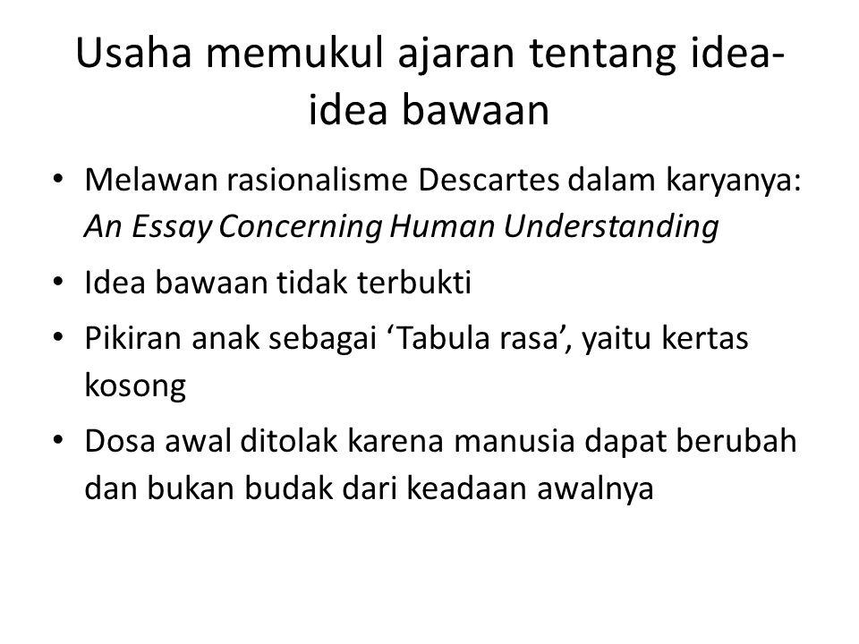 Usaha memukul ajaran tentang idea- idea bawaan Melawan rasionalisme Descartes dalam karyanya: An Essay Concerning Human Understanding Idea bawaan tida