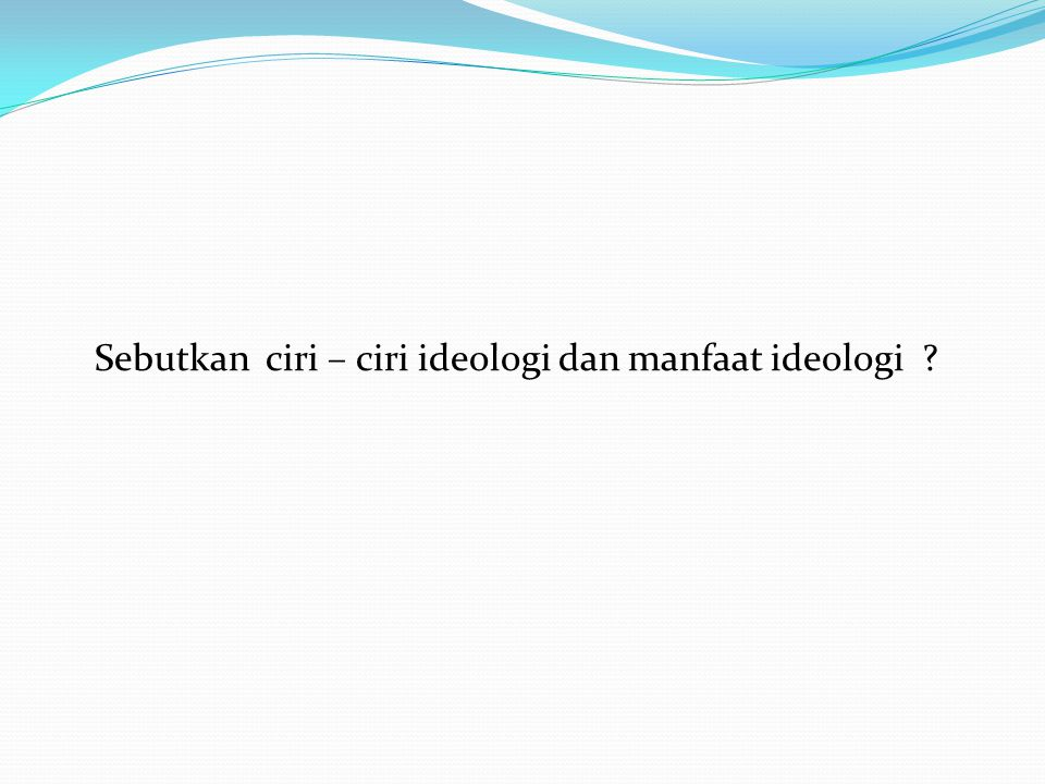 Sebutkan ciri – ciri ideologi dan manfaat ideologi ?