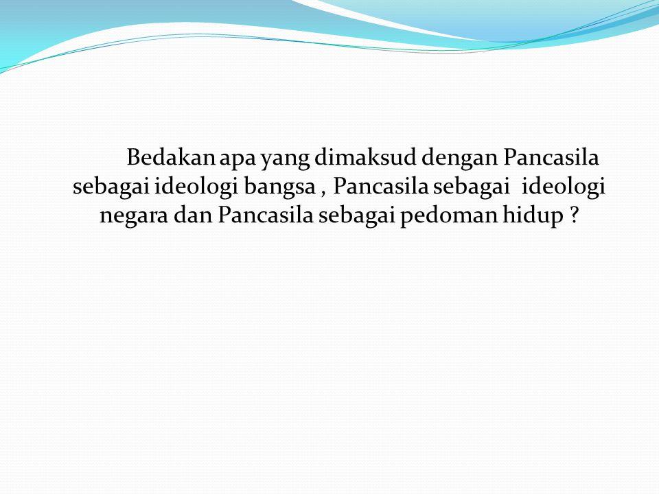 Bedakan apa yang dimaksud dengan Pancasila sebagai ideologi bangsa, Pancasila sebagai ideologi negara dan Pancasila sebagai pedoman hidup ?