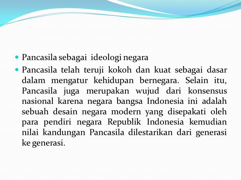 Pancasila sebagai ideologi negara Pancasila telah teruji kokoh dan kuat sebagai dasar dalam mengatur kehidupan bernegara.