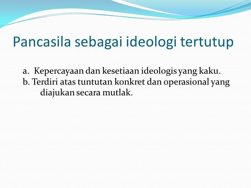 Pancasila sebagai ideologi tertutup a.Kepercayaan dan kesetiaan ideologis yang kaku.