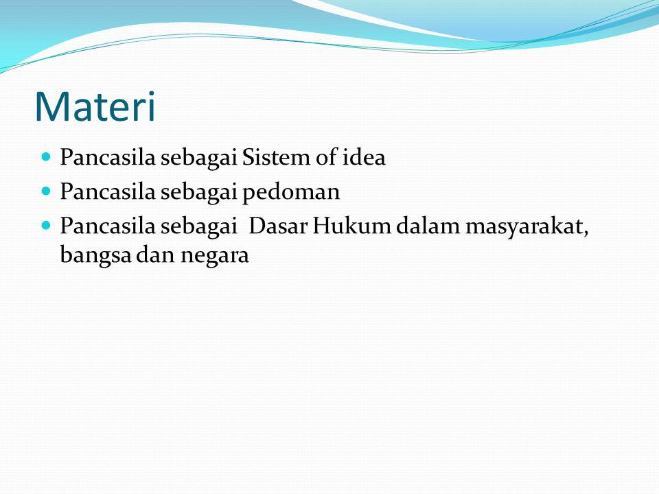 Materi Pancasila sebagai Sistem of idea Pancasila sebagai pedoman Pancasila sebagai Dasar Hukum dalam masyarakat, bangsa dan negara