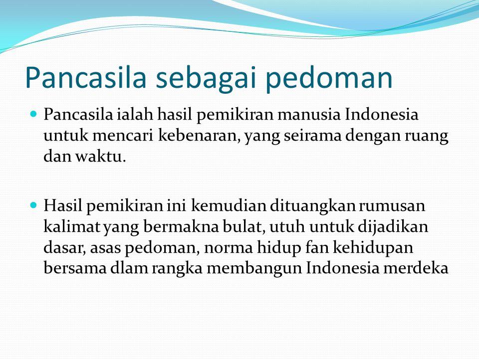 Pancasila sebagai pedoman Pancasila ialah hasil pemikiran manusia Indonesia untuk mencari kebenaran, yang seirama dengan ruang dan waktu.