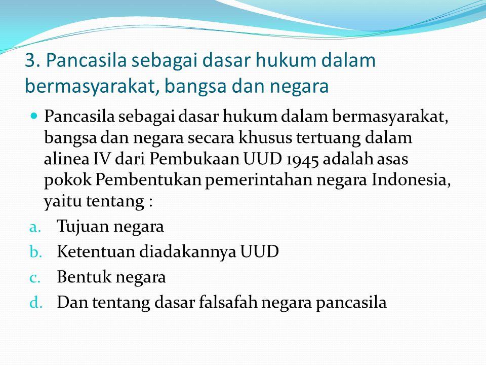 3. Pancasila sebagai dasar hukum dalam bermasyarakat, bangsa dan negara Pancasila sebagai dasar hukum dalam bermasyarakat, bangsa dan negara secara kh