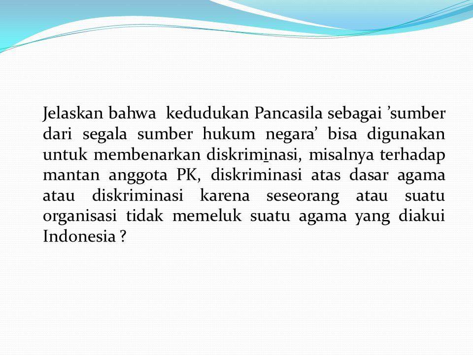 Jelaskan bahwa kedudukan Pancasila sebagai 'sumber dari segala sumber hukum negara' bisa digunakan untuk membenarkan diskriminasi, misalnya terhadap mantan anggota PK, diskriminasi atas dasar agama atau diskriminasi karena seseorang atau suatu organisasi tidak memeluk suatu agama yang diakui Indonesia ?