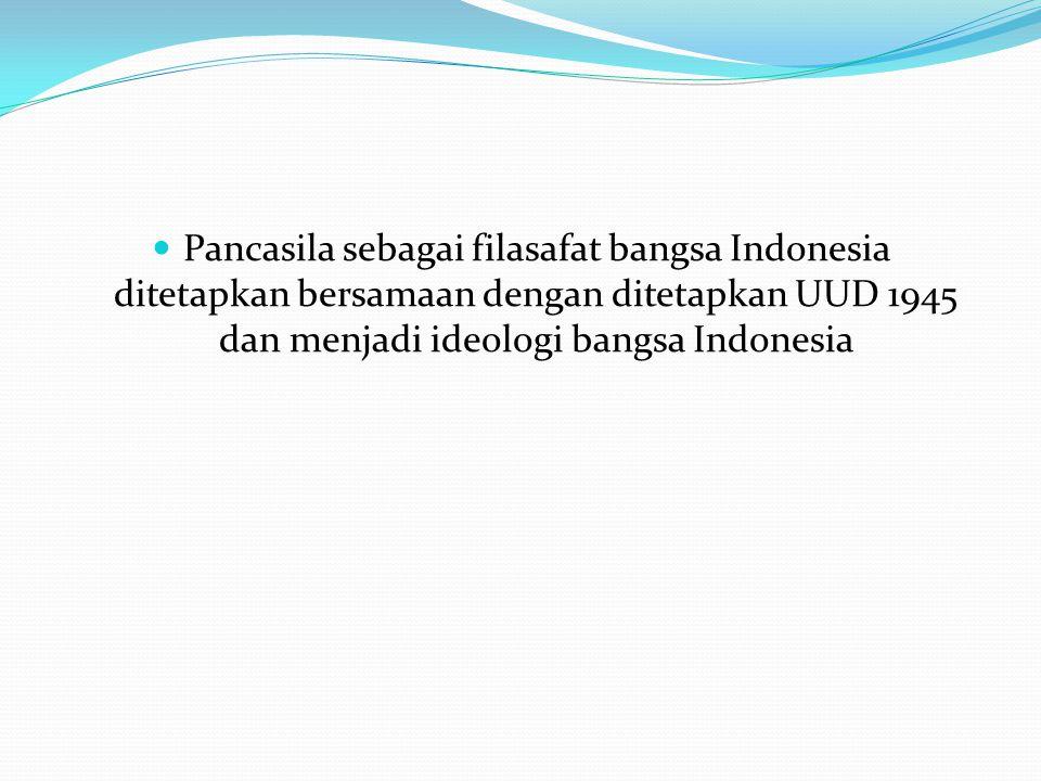 Pancasila sebagai filasafat bangsa Indonesia ditetapkan bersamaan dengan ditetapkan UUD 1945 dan menjadi ideologi bangsa Indonesia